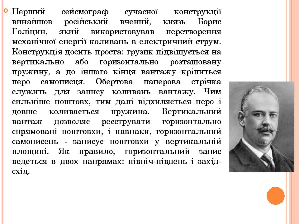 Перший сейсмограф сучасної конструкції винайшов російський вчений, князь Борис Голіцин, який використовував перетворення механічної енергії коливан...