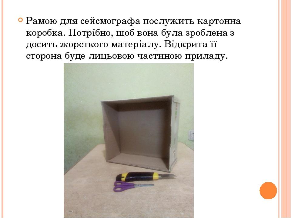 Рамою для сейсмографа послужить картонна коробка. Потрібно, щоб вона була зроблена з досить жорсткого матеріалу. Відкрита її сторона буде лицьовою ...
