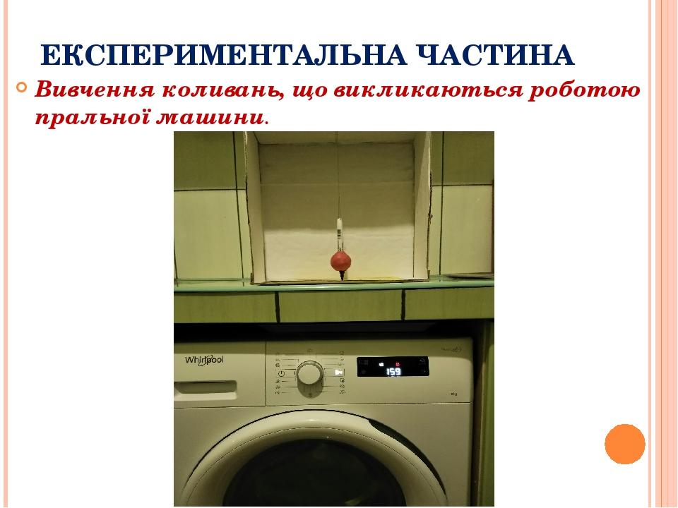 ЕКСПЕРИМЕНТАЛЬНА ЧАСТИНА Вивчення коливань, що викликаються роботою пральної машини.