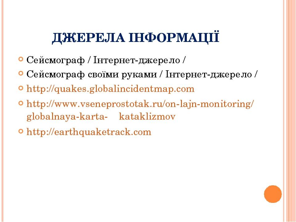 ДЖЕРЕЛА ІНФОРМАЦІЇ Сейсмограф / Інтернет-джерело / Сейсмограф своїми руками / Інтернет-джерело / http://quakes.globalincidentmap.com http://www.vse...