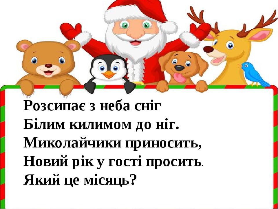 Розсипає з неба сніг Білим килимом до ніг. Миколайчики приносить, Новий рік у гості просить. Який це місяць?