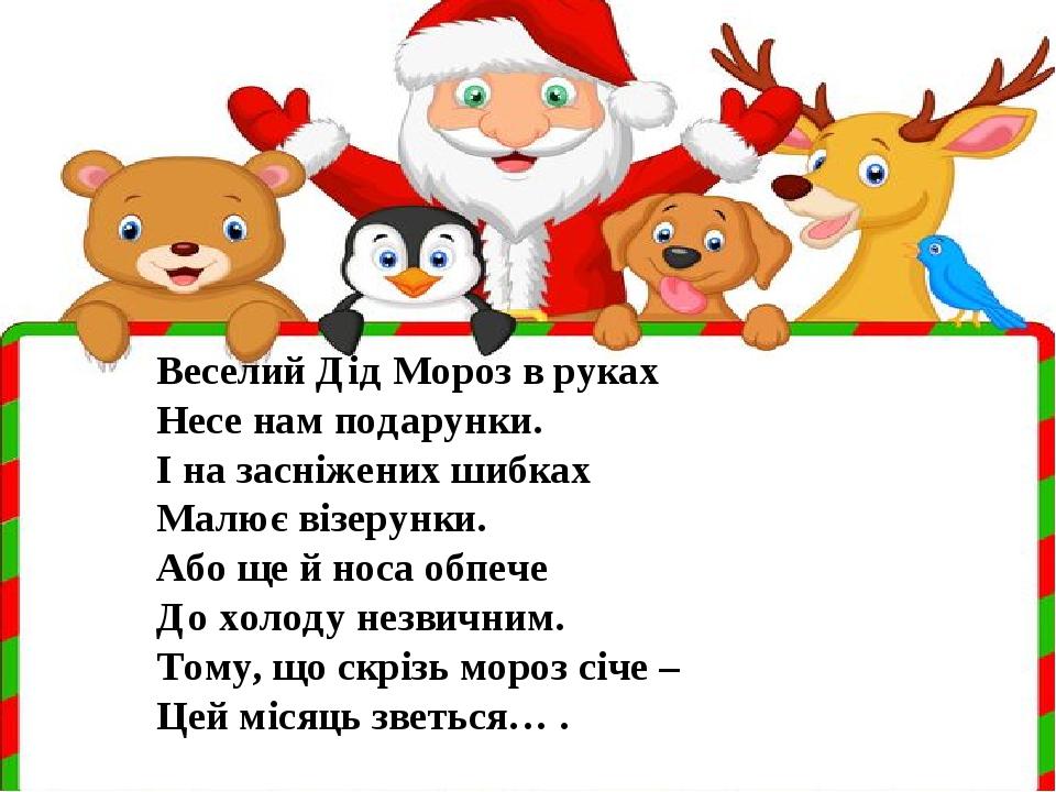 Веселий Дід Мороз в руках Несе нам подарунки. І на засніжених шибках Малює візерунки. Або ще й носа обпече До холоду незвичним. Тому, що скрізь мор...