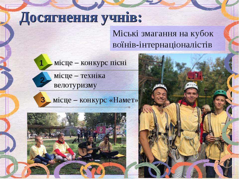 Міські змагання на кубок воїнів-інтернаціоналістів 2 місце – техніка велотуризму Досягнення учнів: