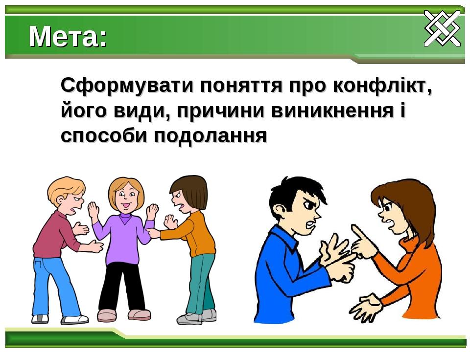 Мета: Сформувати поняття про конфлікт, його види, причини виникнення і способи подолання