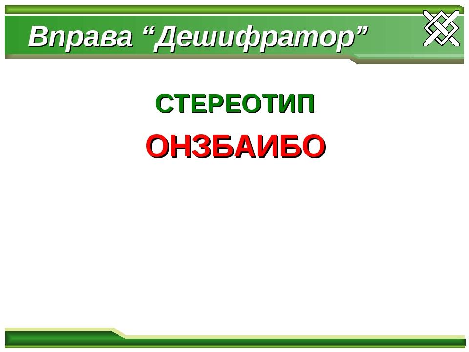 "Вправа ""Дешифратор"" СТЕРЕОТИП ОНЗБАИБО"