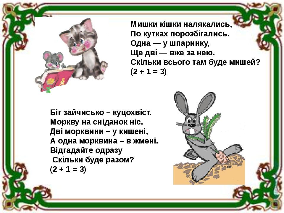 Мишки кішки налякались, По кутках порозбігались. Одна — у шпаринку, Ще дві — вже за нею. Скільки всього там буде мишей? (2 + 1 = 3) Біг зайчисько –...