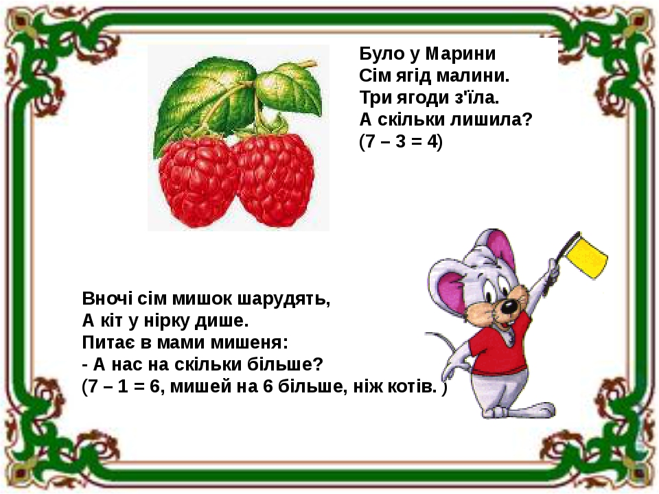 Було у Марини Сім ягід малини. Три ягоди з'їла. А скільки лишила? (7 – 3 = 4) Вночі сім мишок шарудять, А кіт у нірку дише. Питає в мами мишеня: - ...