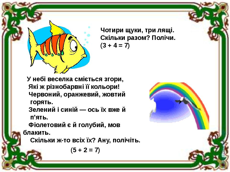 Чотири щуки, три лящі. Скільки разом? Полічи. (3 + 4 = 7) У небі веселка сміється згори, Які ж різнобарвні її кольори! Червоний, оранжевий, жовтий ...