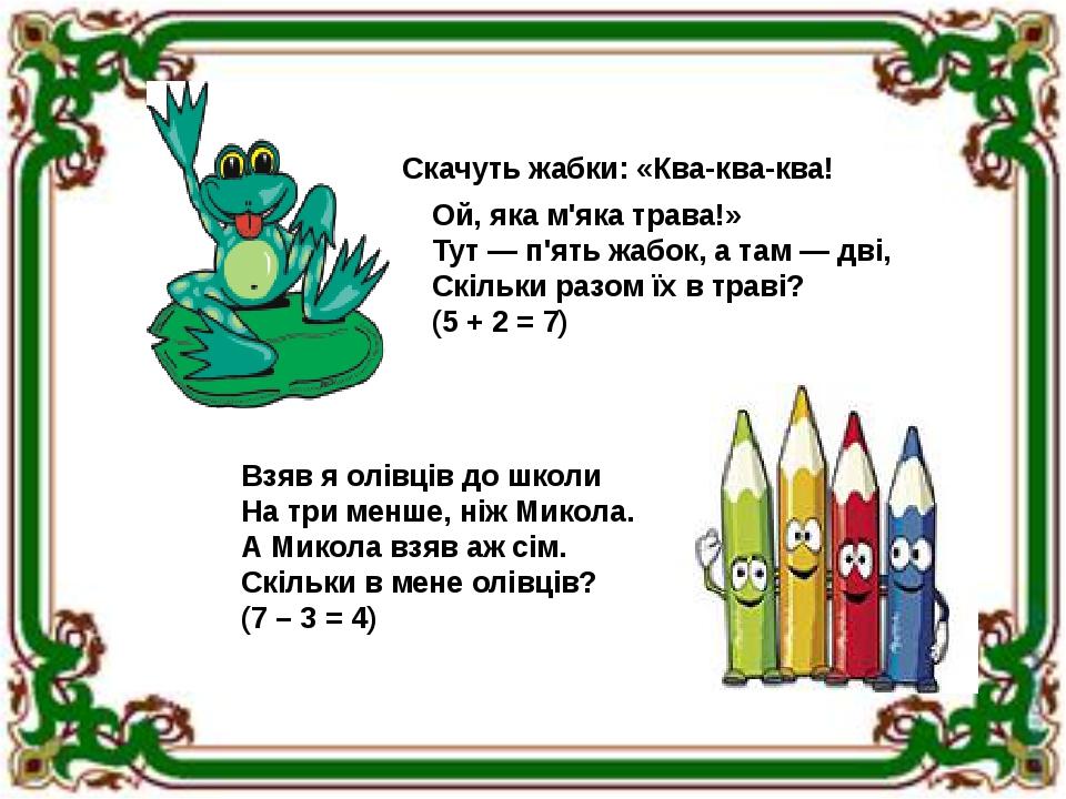 Скачуть жабки: «Ква-ква-ква! Ой, яка м'яка трава!» Тут — п'ять жабок, а там — дві, Скільки разом їх в траві? (5 + 2 = 7) Взяв я олівців до школи На...