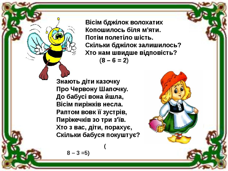Вісім бджілок волохатих Копошилось біля м'яти. Потім полетіло шість. Скільки бджілок залишилось? Хто нам швидше відповість? (8 – 6 = 2) Знають діти...