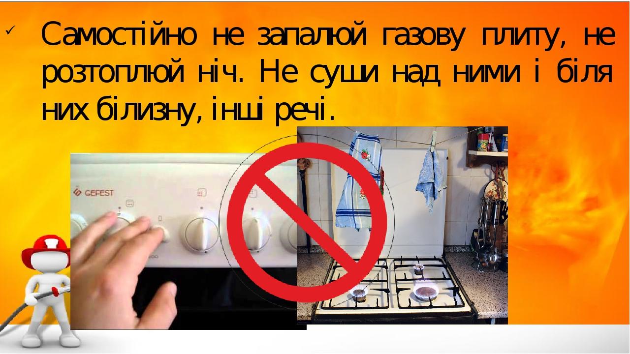 Самостійно не запалюй газову плиту, не розтоплюй ніч. Не суши над ними і біля них білизну, інші речі.