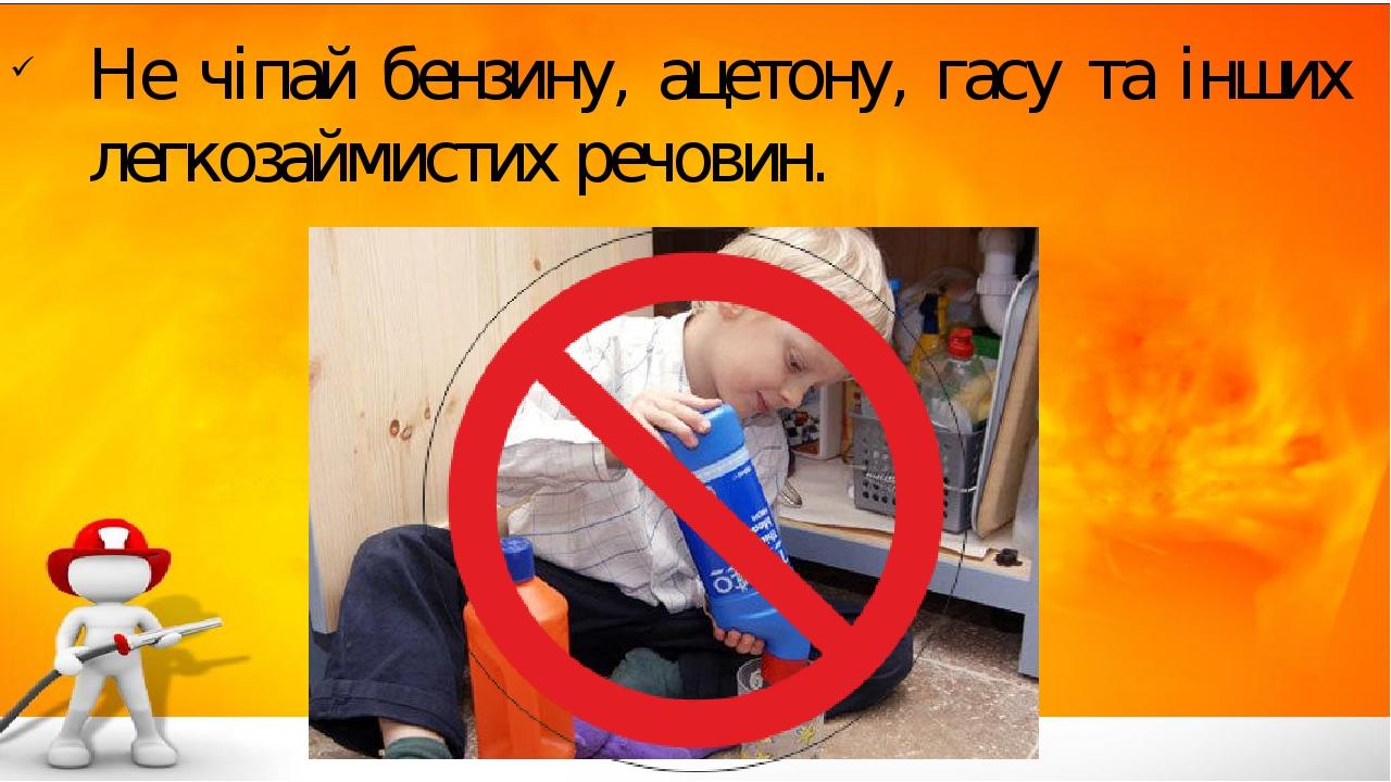 Не чіпай бензину, ацетону, гасу та інших легкозаймистих речовин.