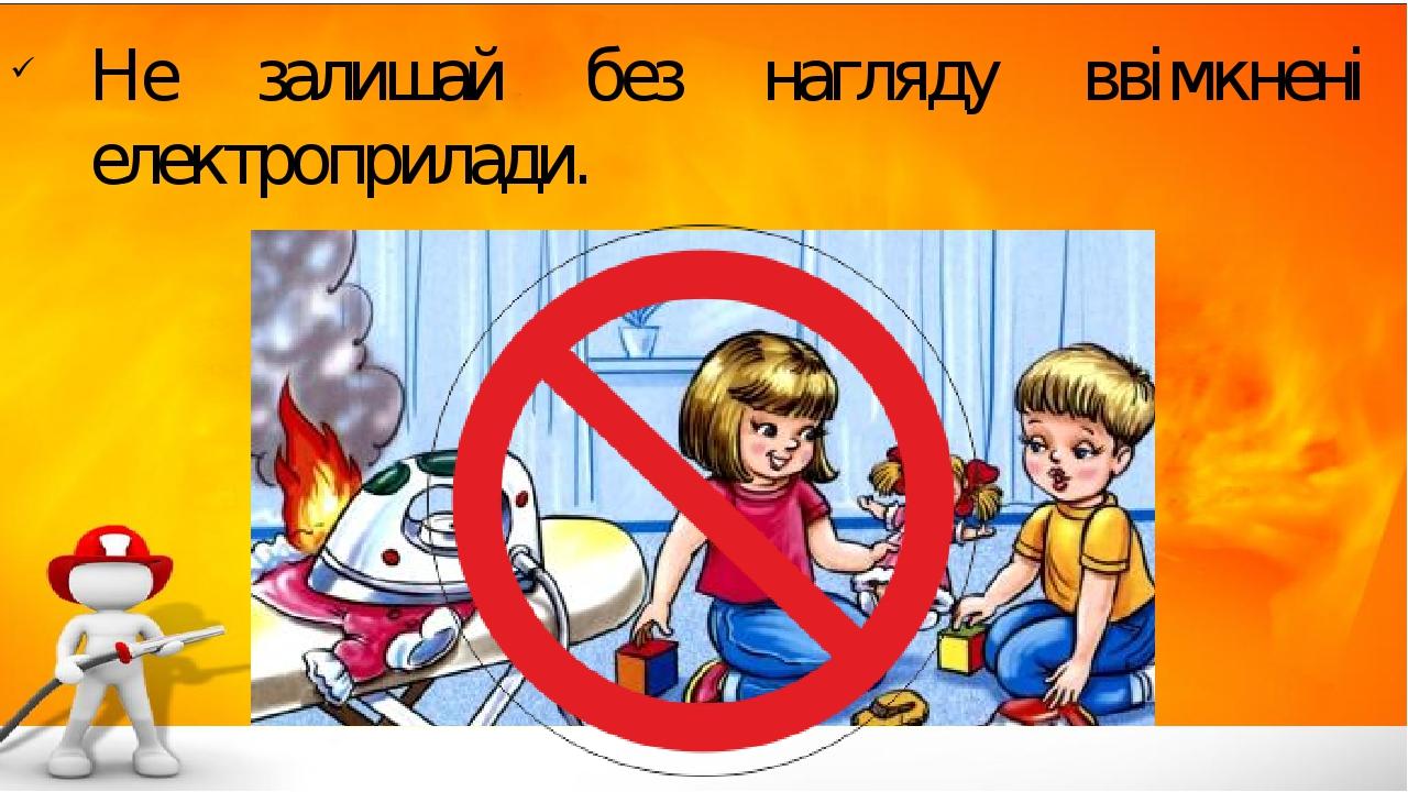 Не залишай без нагляду ввімкнені електроприлади.