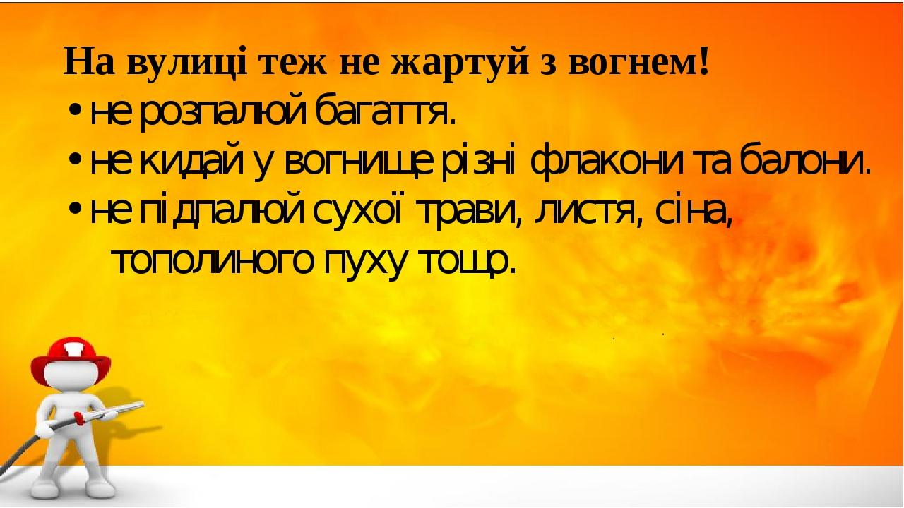 На вулиці теж не жартуй з вогнем! • не розпалюй багаття. • не кидай у вогнище різні флакони та балони. • не підпалюй сухої трави, листя, сіна, топо...