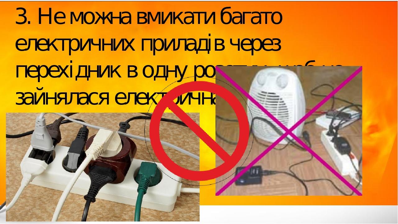 3. Не можна вмикати багато електричних приладів через перехідник в одну розетку, щоб не зайнялася електрична проводка.