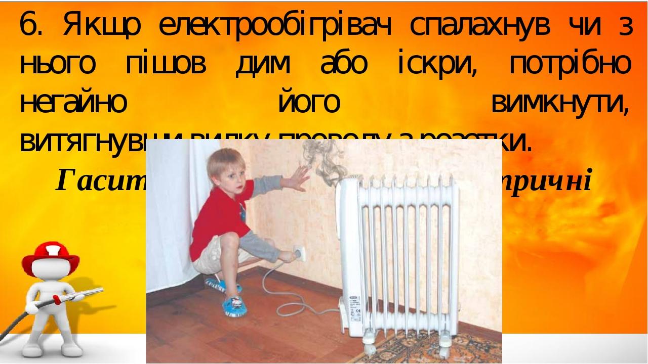 6. Якщо електрообігрівач спалахнув чи з нього пішов дим або іскри, потрібно негайно його вимкнути, витягнувши вилку проводу з розетки. Гасити водою...