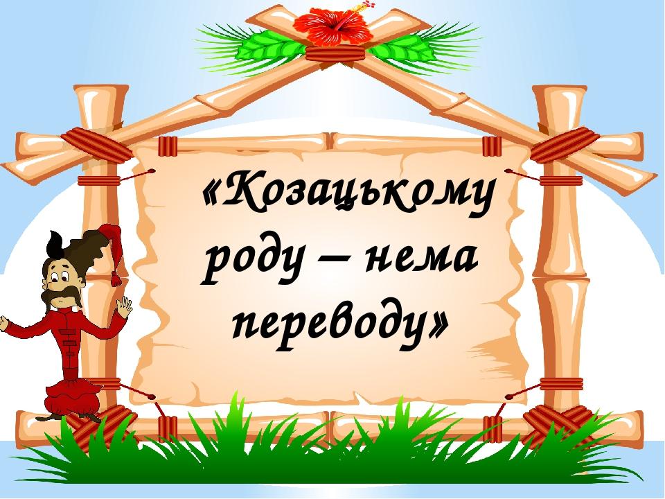 «Козацькому роду – нема переводу»