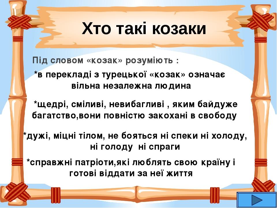 Під словом «козак» розуміють : Хто такі козаки *в перекладі з турецької «козак» означає вільна незалежна людина *щедрі, сміливі, невибагливі , яким...