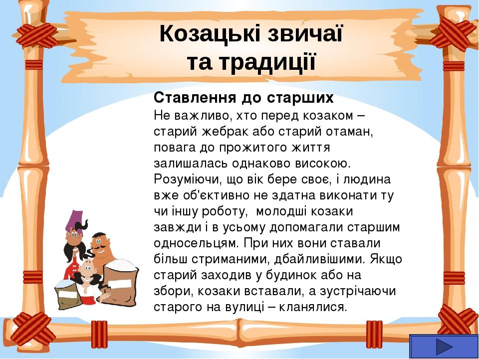 Козацькі звичаї та традиції Ставлення до старших Не важливо, хто перед козаком – старий жебрак або старий отаман, повага до прожитого життя залишал...