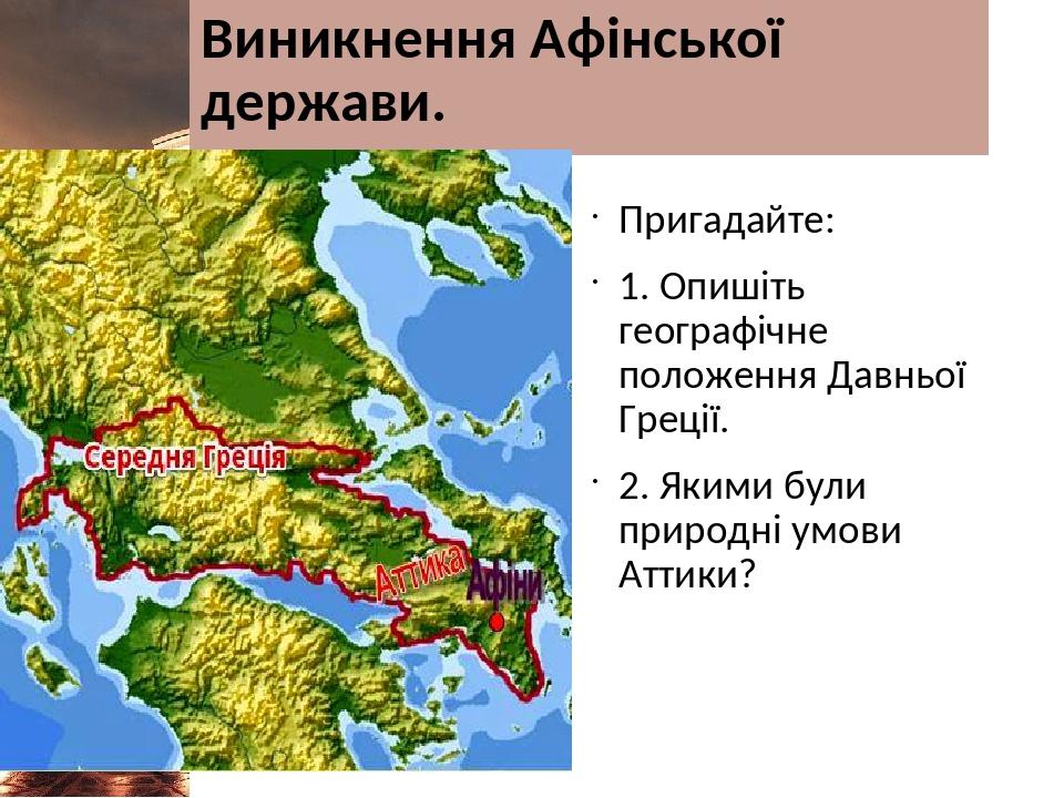 Виникнення Афінської держави. Пригадайте: 1. Опишіть географічне положення Давньої Греції. 2. Якими були природні умови Аттики?