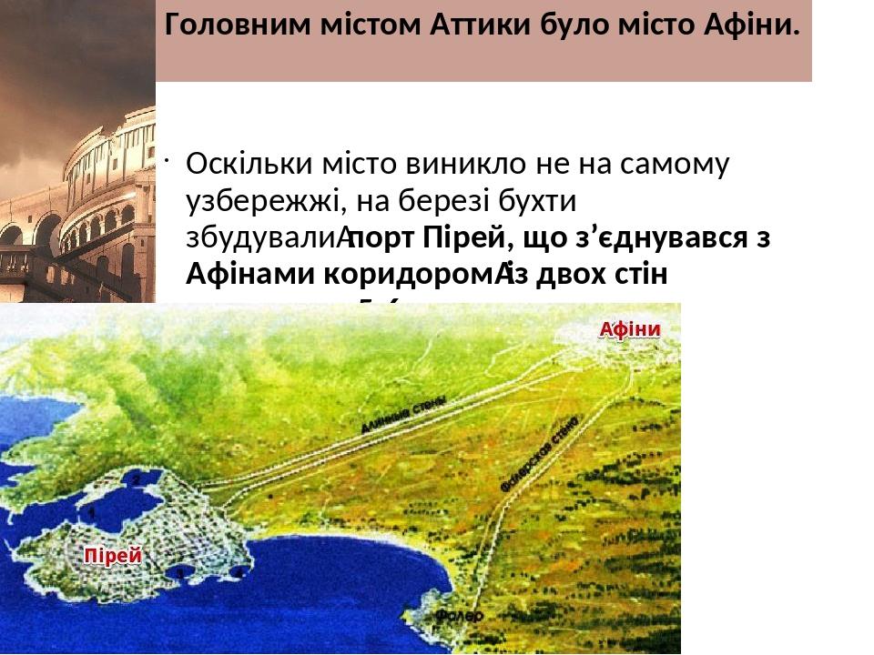 Головним містом Аттики було місто Афіни. Оскільки місто виникло не на самому узбережжі, на березі бухти збудувалипорт Пірей, що з'єднувався з Афін...