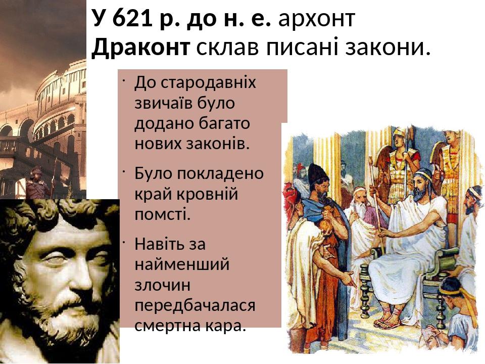 У 621 р. до н. е. архонт Драконт склав писані закони. До стародавніх звичаїв було додано багато нових законів. Було покладено край кровній помсті. ...