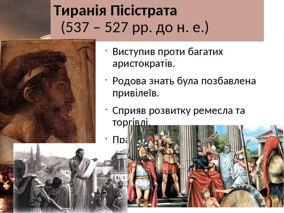 Тиранія Пісістрата (537 – 527 рр. до н. е.) Виступив проти багатих аристократів. Родова знать була позбавлена привілеїв. Сприяв розвитку ремесла та...