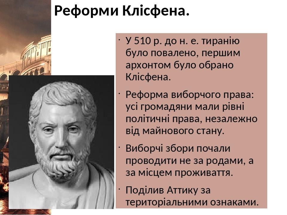Реформи Клісфена. У 510 р. до н. е. тиранію було повалено, першим архонтом було обрано Клісфена. Реформа виборчого права: усі громадяни мали рівні ...