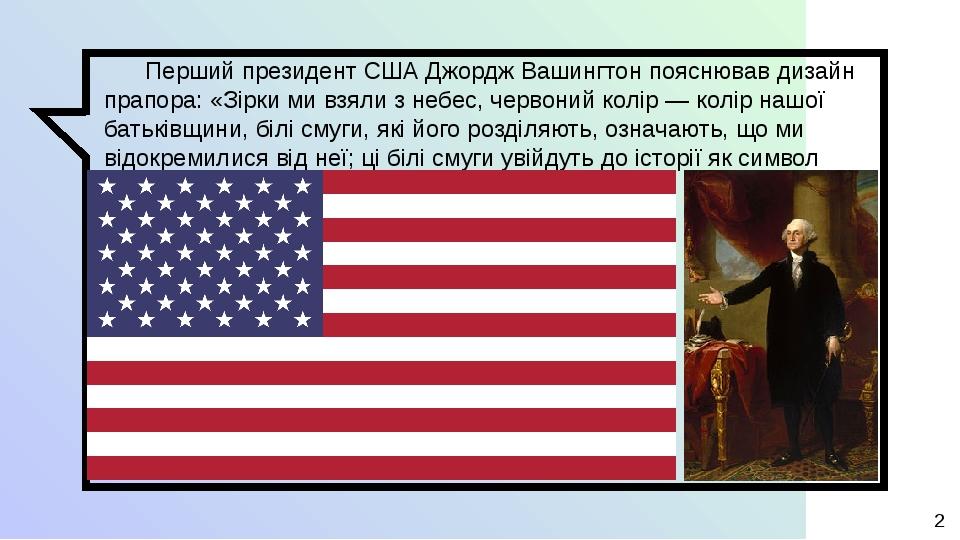 Перший президент США Джордж Вашингтон пояснював дизайн прапора: «Зірки ми взяли з небес, червоний колір— колір нашої батьківщини, білі смуги, які ...