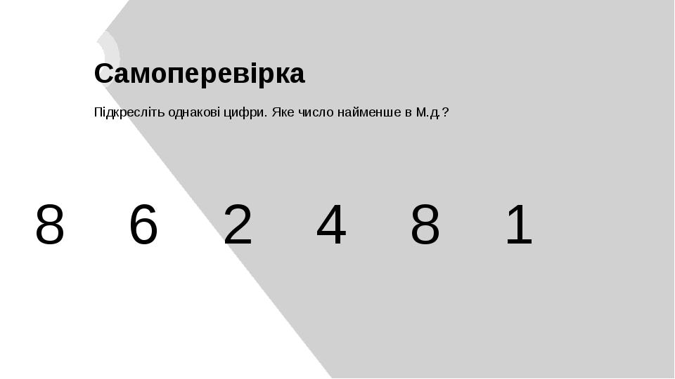 8 6 2 4 8 1 Самоперевірка Підкресліть однакові цифри. Яке число найменше в М.д.?