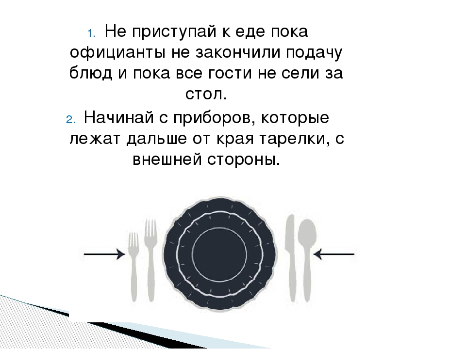 Не приступай к еде пока официанты не закончили подачу блюд и пока все гости не сели за стол. Начинай с приборов, которые лежат дальше от края тарел...