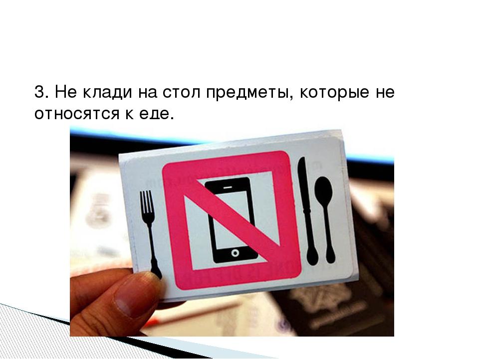 3. Не клади на стол предметы, которые не относятся к еде.