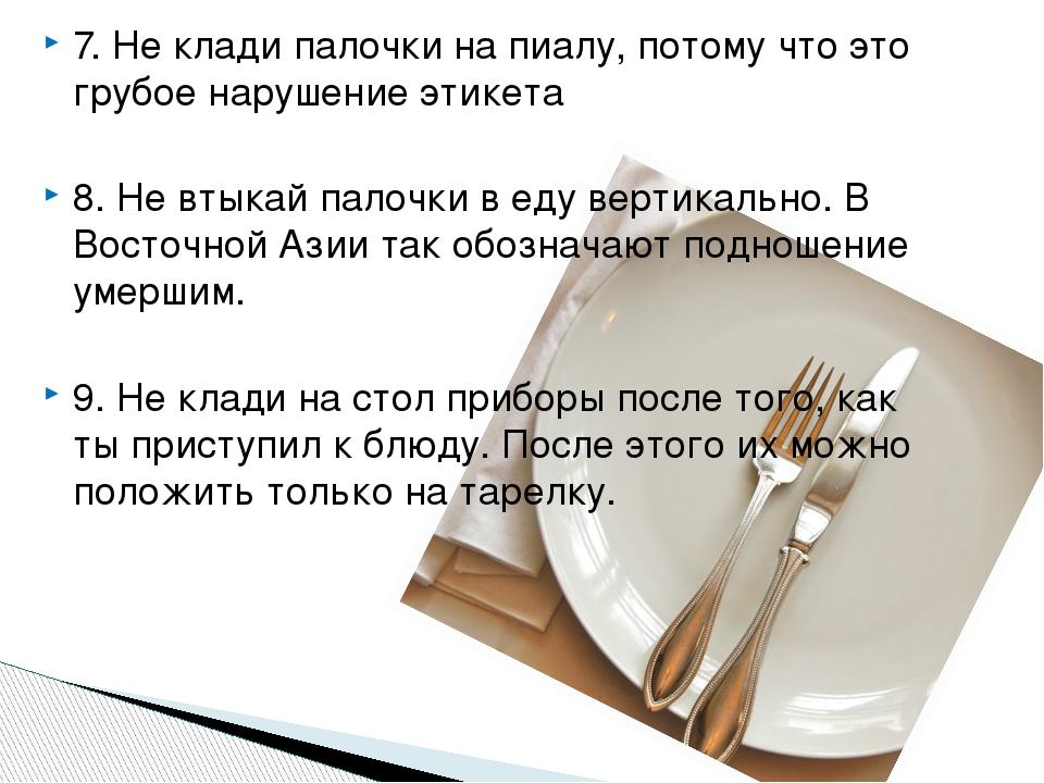 7. Не клади палочки на пиалу, потому что это грубое нарушение этикета 8. Не втыкай палочки в еду вертикально. В Восточной Азии так обозначают подно...