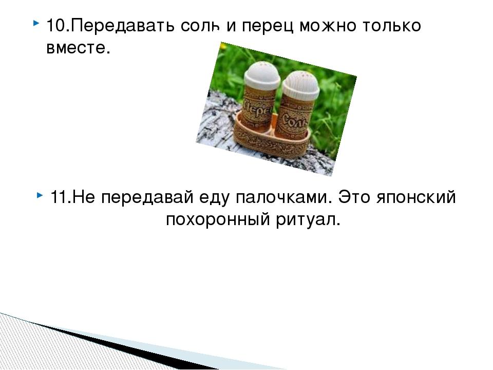 10.Передавать соль и перец можно только вместе. 11.Не передавай еду палочками. Это японский похоронный ритуал.