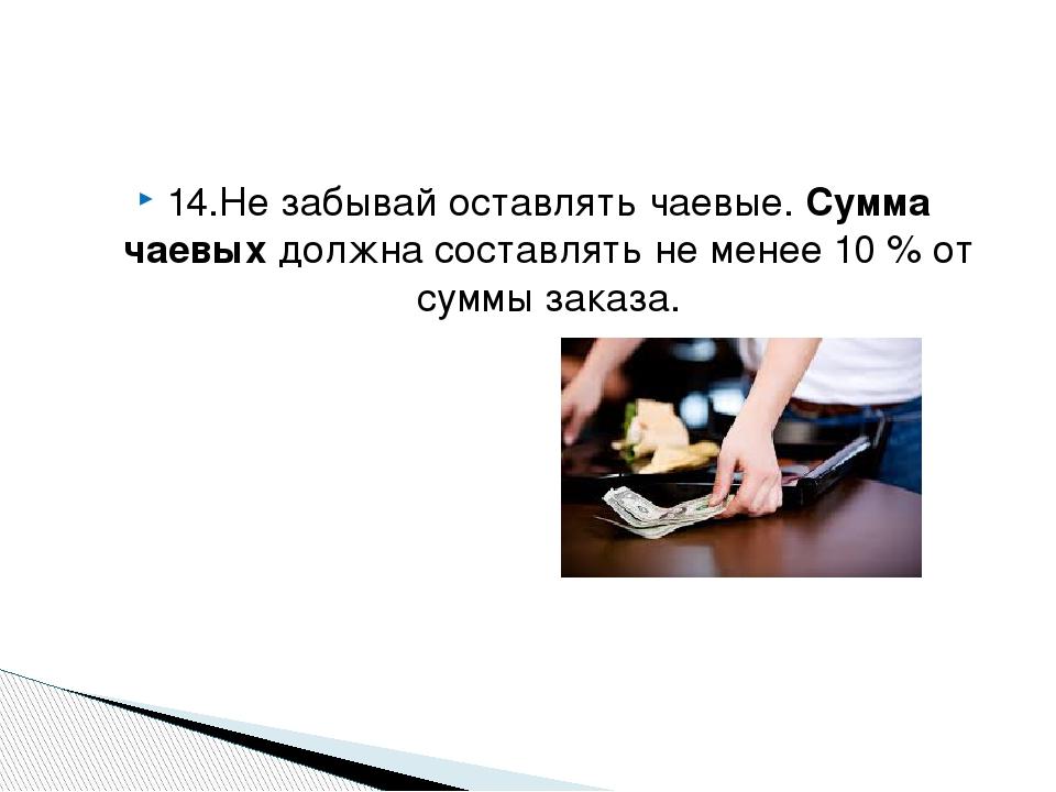 14.Не забывай оставлять чаевые. Сумма чаевых должна составлять не менее 10 % от суммы заказа.