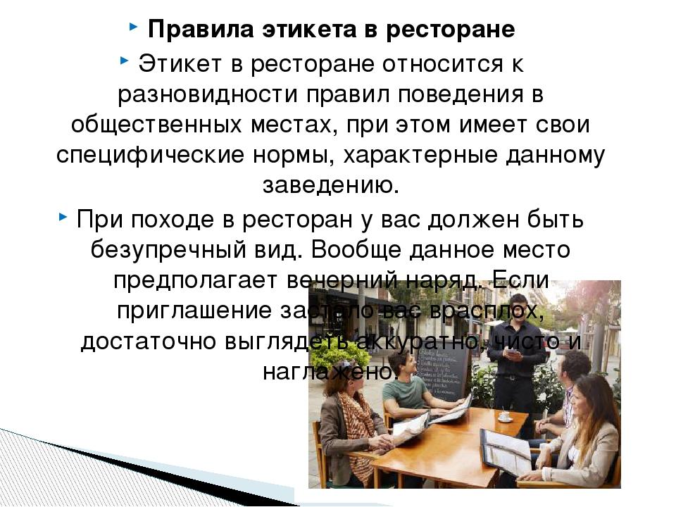 Правила этикета в ресторане Этикет в ресторане относится к разновидности правил поведения в общественных местах, при этом имеет свои специфические ...