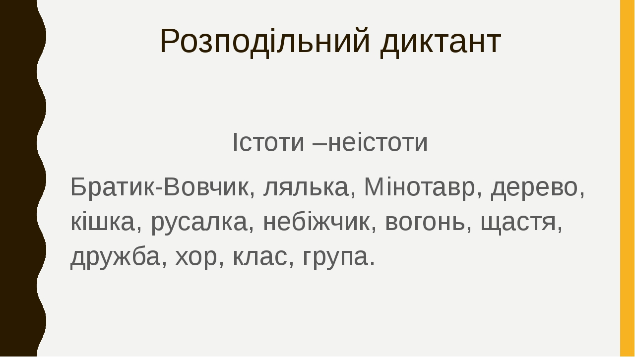 Розподільний диктант Істоти –неістоти Братик-Вовчик, лялька, Мінотавр, дерево, кішка, русалка, небіжчик, вогонь, щастя, дружба, хор, клас, група.