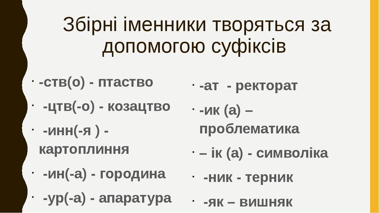 Збірні іменники творяться за допомогою суфіксів -ств(о) - птаство -цтв(-о) - козацтво -инн(-я ) - картоплиння -ин(-а) - городина -ур(-а) - апаратур...