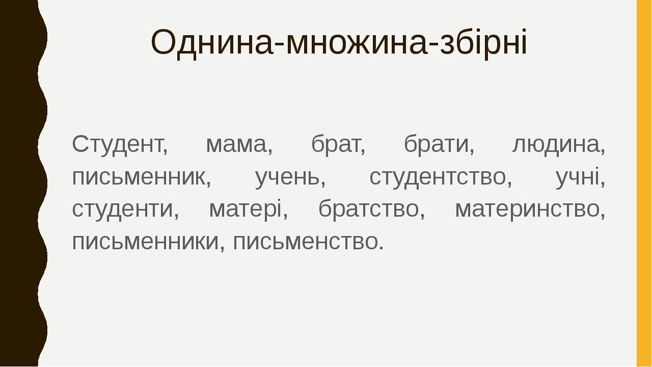 Однина-множина-збірні Студент, мама, брат, брати, людина, письменник, учень, студентство, учні, студенти, матері, братство, материнство, письменник...