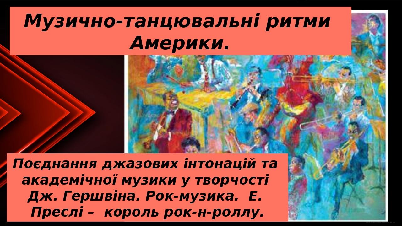 Музично-танцювальні ритми Америки. Поєднання джазових інтонацій та академічної музики у творчості Дж. Гершвіна. Рок-музика. Е. Преслі – король рок-...