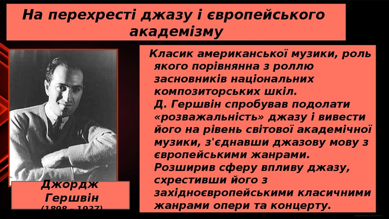 На перехресті джазу і європейського академізму Джордж Гершвін (1898 – 1937) Класик американської музики, роль якого порівнянна з роллю засновників ...