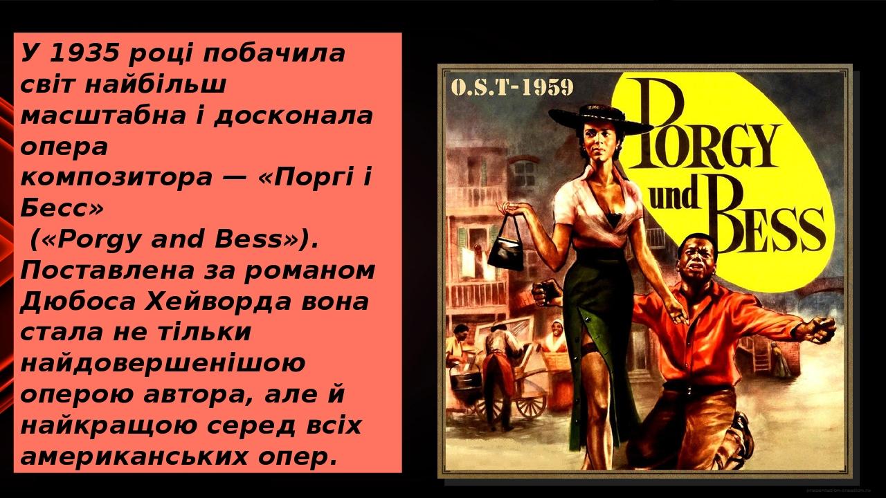 У1935році побачила світ найбільш масштабна і досконала опера композитора—«Поргі і Бесс» («Porgy and Bess»). Поставлена за романом Дюбоса Хейво...