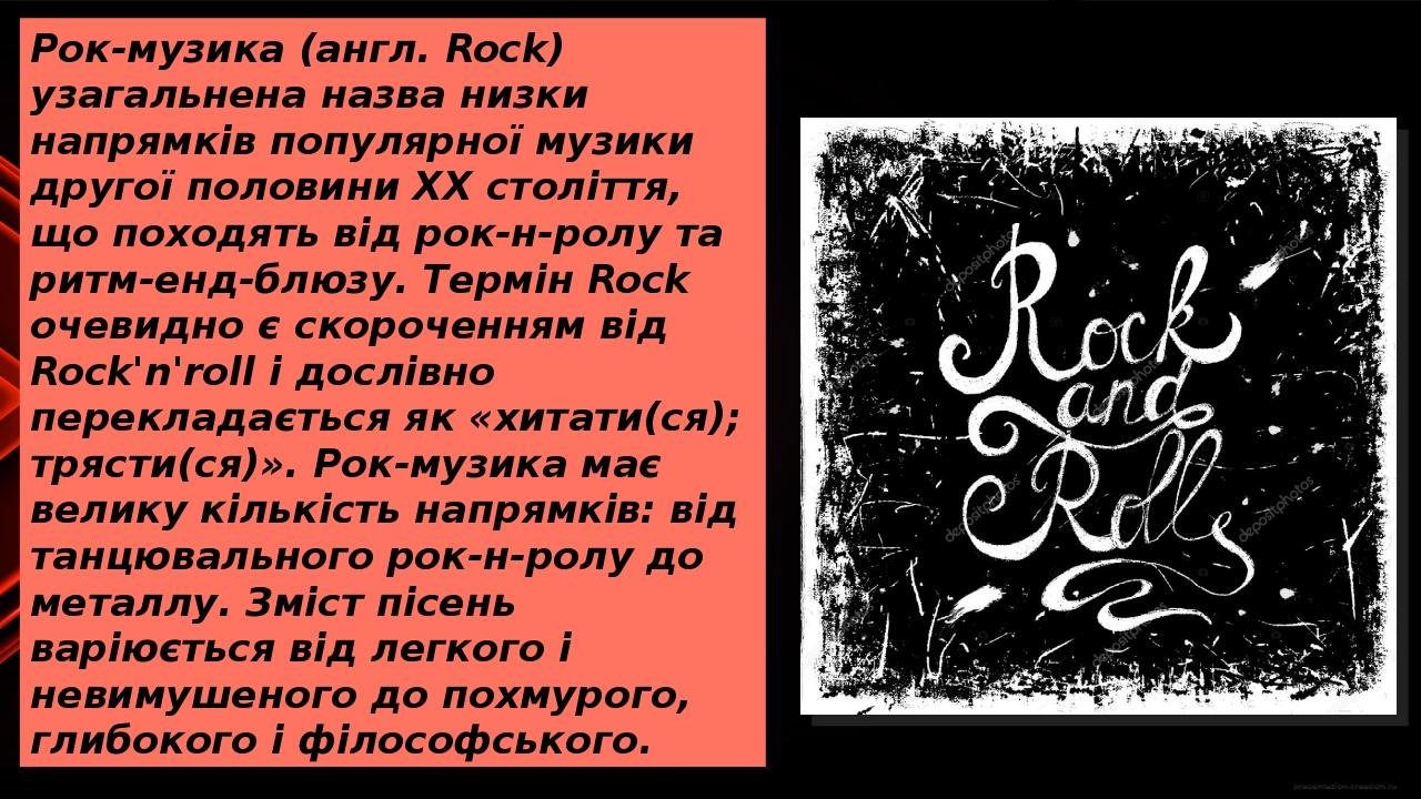 Рок-музика (англ. Rock) узагальнена назва низки напрямків популярної музики другої половини XX століття, що походять від рок-н-ролу та ритм-енд-блю...