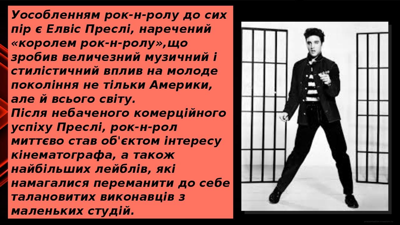 Уособленням рок-н-ролу до сих пір є Елвіс Преслі, наречений «королем рок-н-ролу»,що зробив величезний музичний і стилістичний вплив на молоде покол...