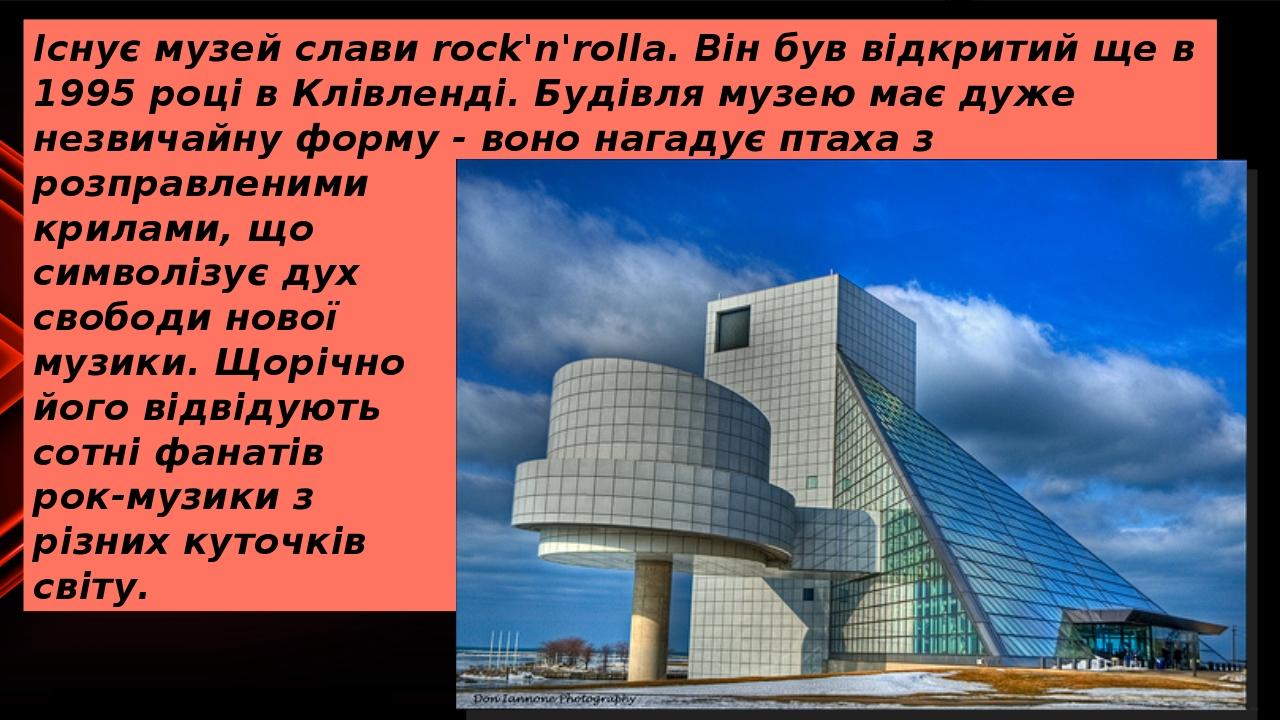 Існує музей слави rock'n'rollа. Він був відкритий ще в 1995 році в Клівленді. Будівля музею має дуже незвичайну форму - воно нагадує птаха з розпра...
