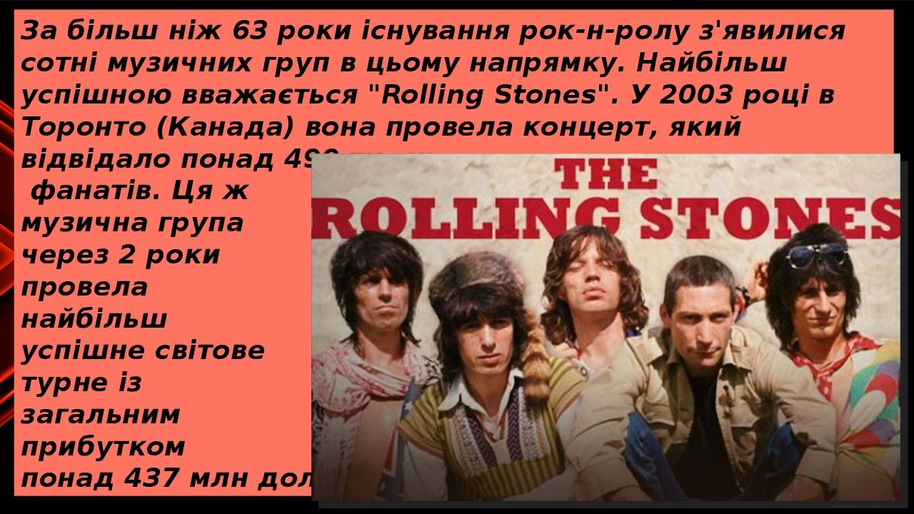 """За більш ніж 63 роки існування рок-н-ролу з'явилися сотні музичних груп в цьому напрямку. Найбільш успішною вважається """"Rolling Stones"""". У 2003 роц..."""