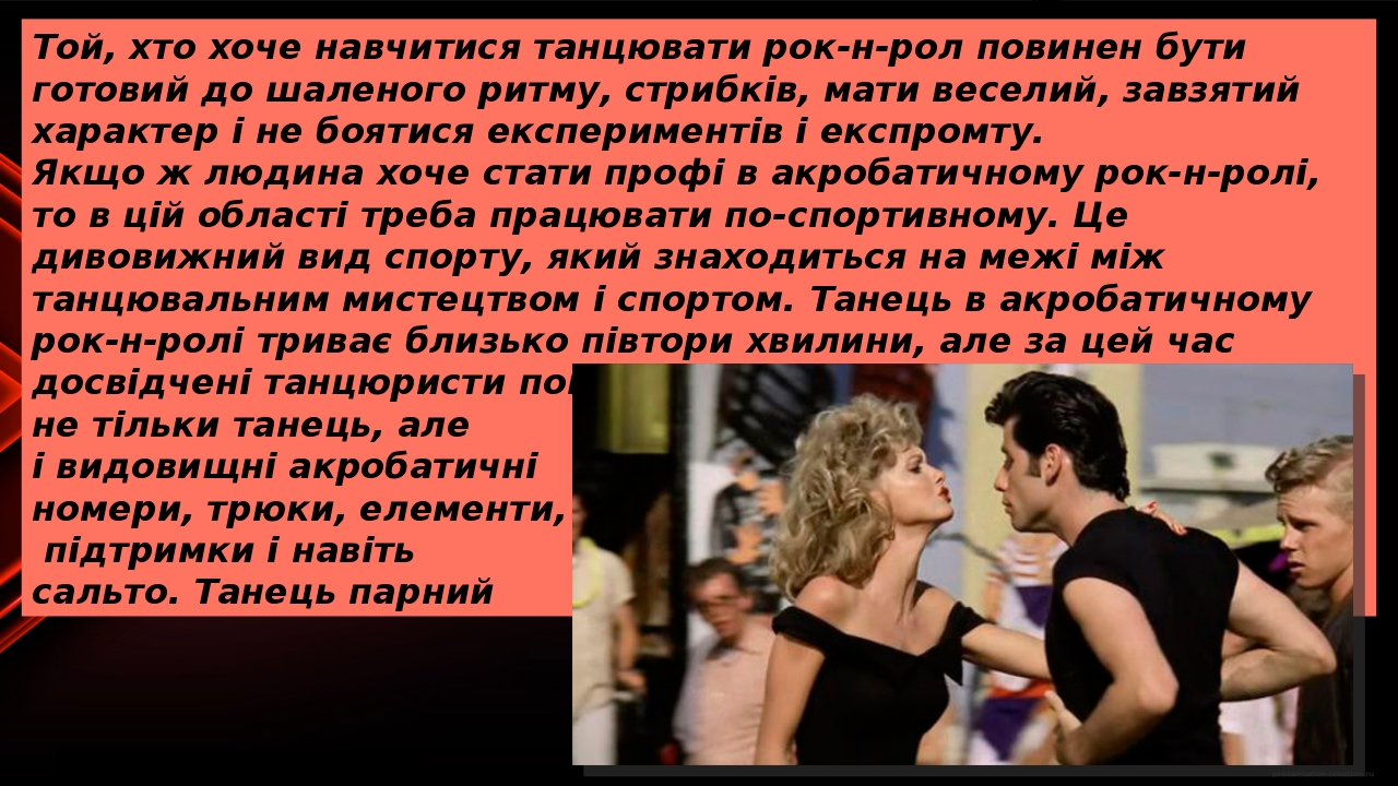 Той, хто хоче навчитися танцювати рок-н-рол повинен бути готовий до шаленого ритму, стрибків, мати веселий, завзятий характер і не боятися експерим...