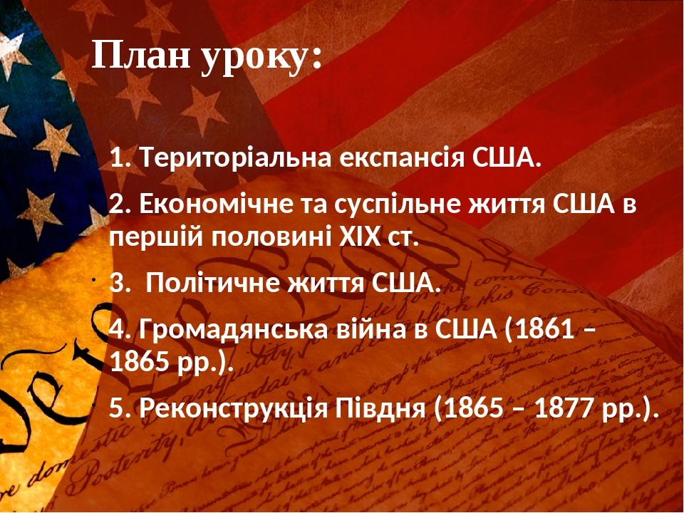План уроку: 1. Територіальна експансія США. 2. Економічне та суспільне життя США в першій половині ХІХ ст. 3. Політичне життя США. 4. Громадянська ...