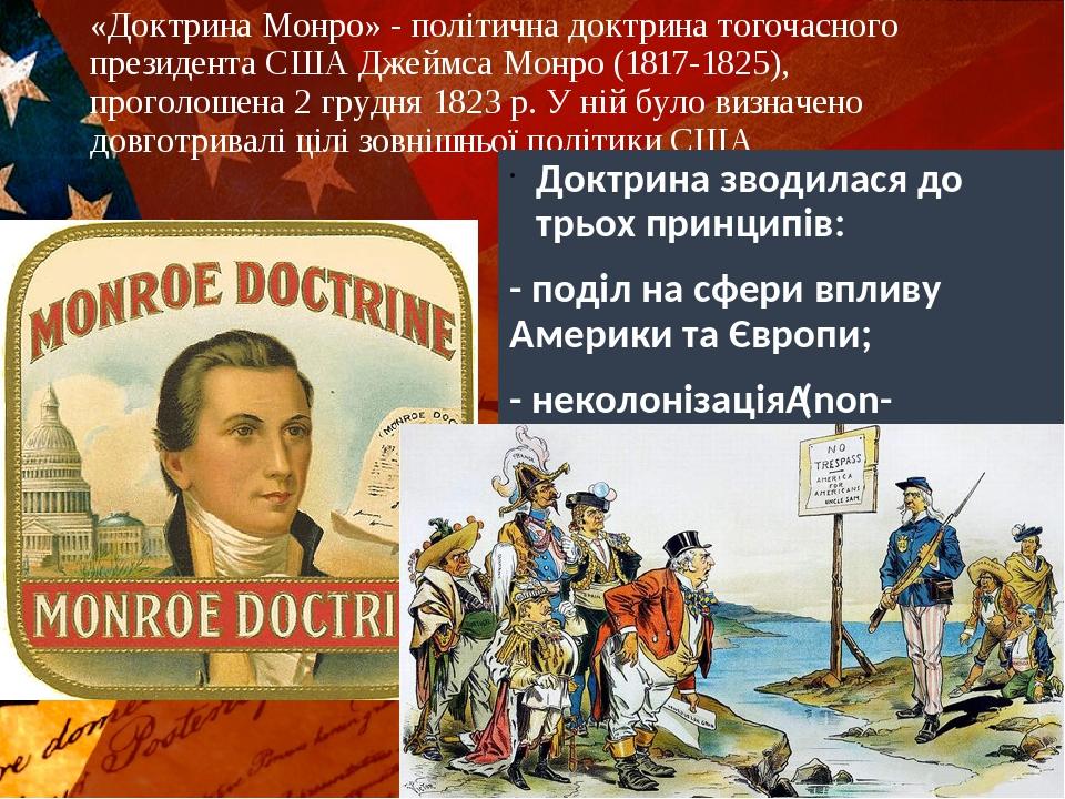 «Доктрина Монро» - політична доктрина тогочасного президента США Джеймса Монро (1817-1825), проголошена 2 грудня 1823 р. У ній було визначено довго...