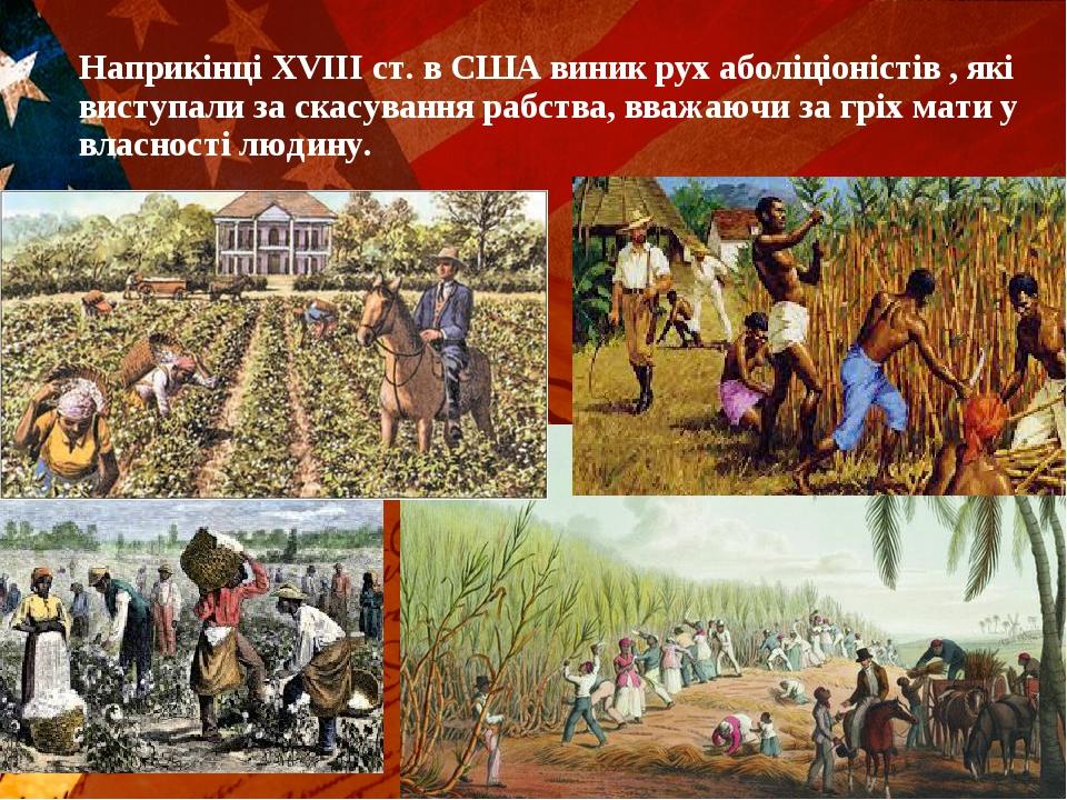 Наприкінці ХVІІІ ст. в США виник рух аболіціоністів , які виступали за скасування рабства, вважаючи за гріх мати у власності людину.